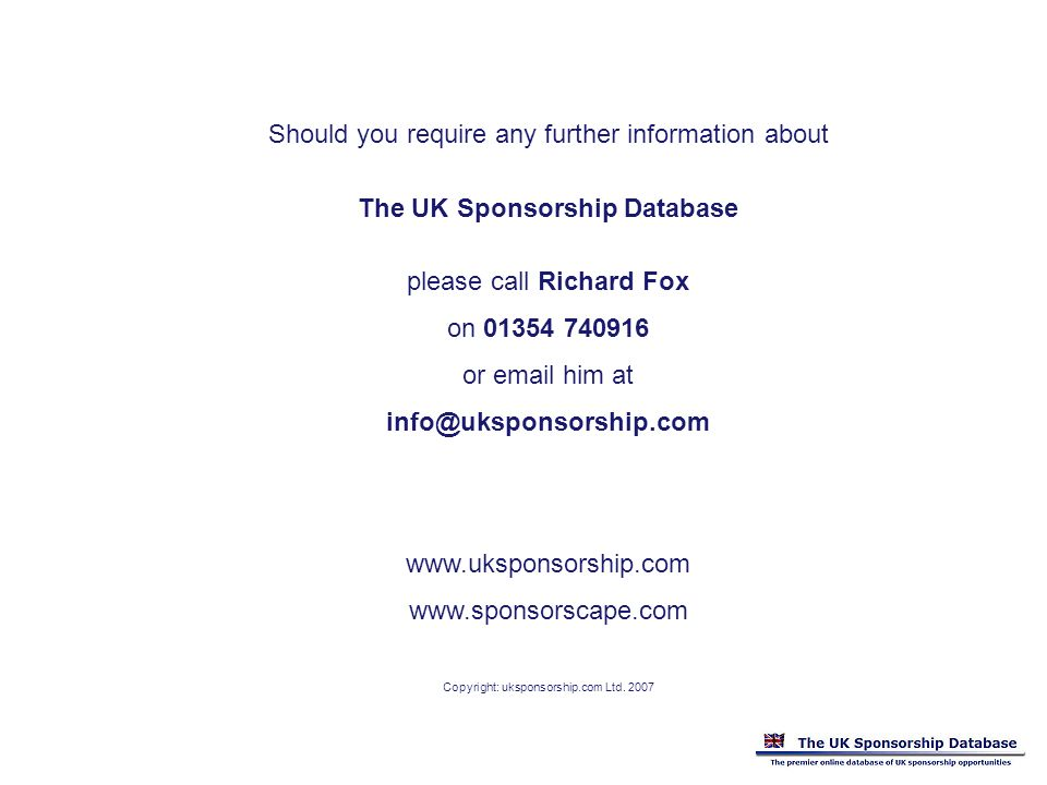 Should you require any further information about The UK Sponsorship Database please call Richard Fox on or  him at     Copyright: uksponsorship.com Ltd.