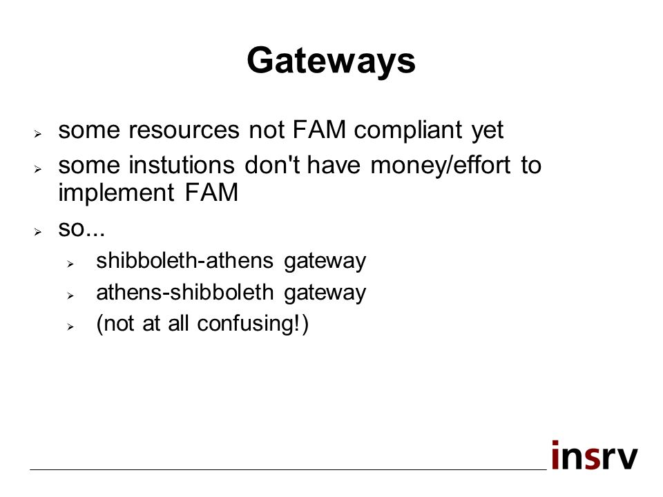 Gateways some resources not FAM compliant yet some instutions don t have money/effort to implement FAM so...