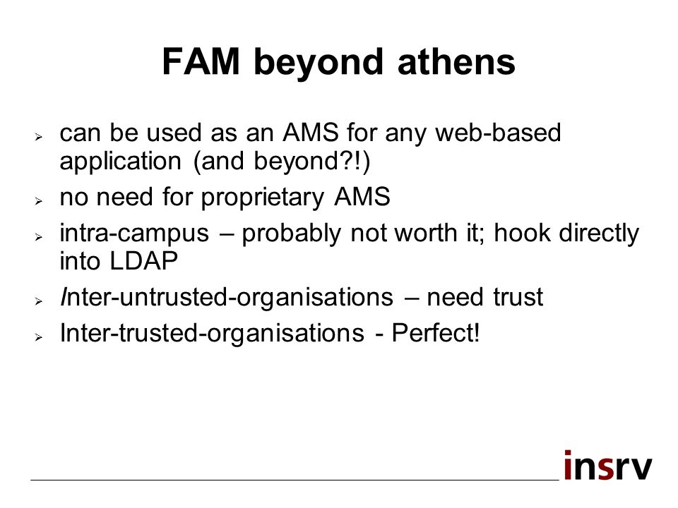 FAM beyond athens can be used as an AMS for any web-based application (and beyond !) no need for proprietary AMS intra-campus – probably not worth it; hook directly into LDAP Inter-untrusted-organisations – need trust Inter-trusted-organisations - Perfect!