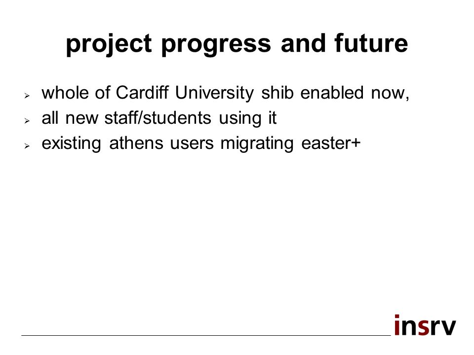 project progress and future whole of Cardiff University shib enabled now, all new staff/students using it existing athens users migrating easter+