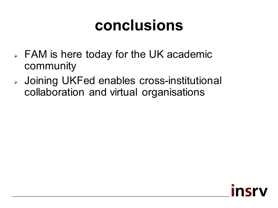 conclusions FAM is here today for the UK academic community Joining UKFed enables cross-institutional collaboration and virtual organisations