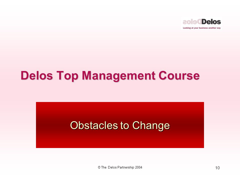 10 © The Delos Partnership 2004 Delos Top Management Course Obstacles to Change