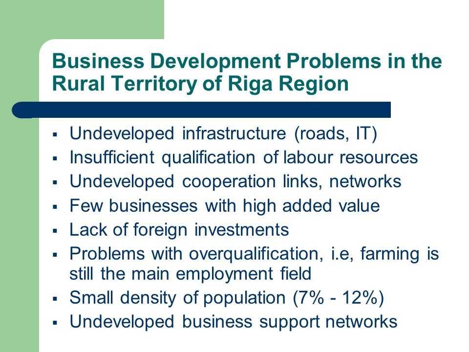 Business Development Problems in the Rural Territory of Riga Region Undeveloped infrastructure (roads, IT) Insufficient qualification of labour resources Undeveloped cooperation links, networks Few businesses with high added value Lack of foreign investments Problems with overqualification, i.e, farming is still the main employment field Small density of population (7% - 12%) Undeveloped business support networks