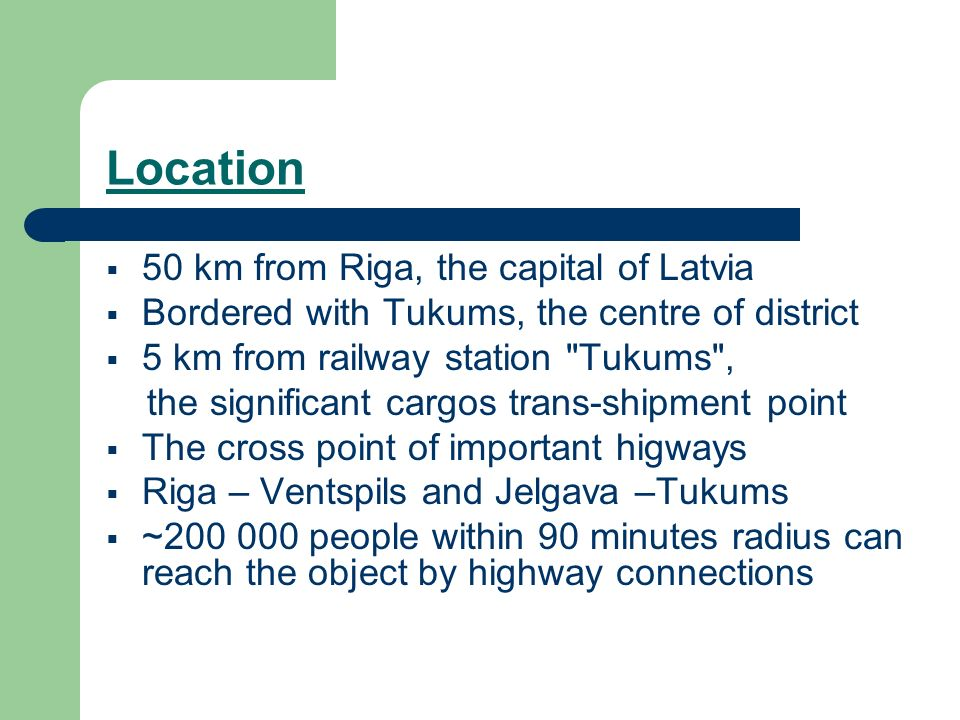 Location 50 km from Riga, the capital of Latvia Bordered with Tukums, the centre of district 5 km from railway station Tukums , the significant cargos trans-shipment point The cross point of important higways Riga – Ventspils and Jelgava –Tukums ~ people within 90 minutes radius can reach the object by highway connections