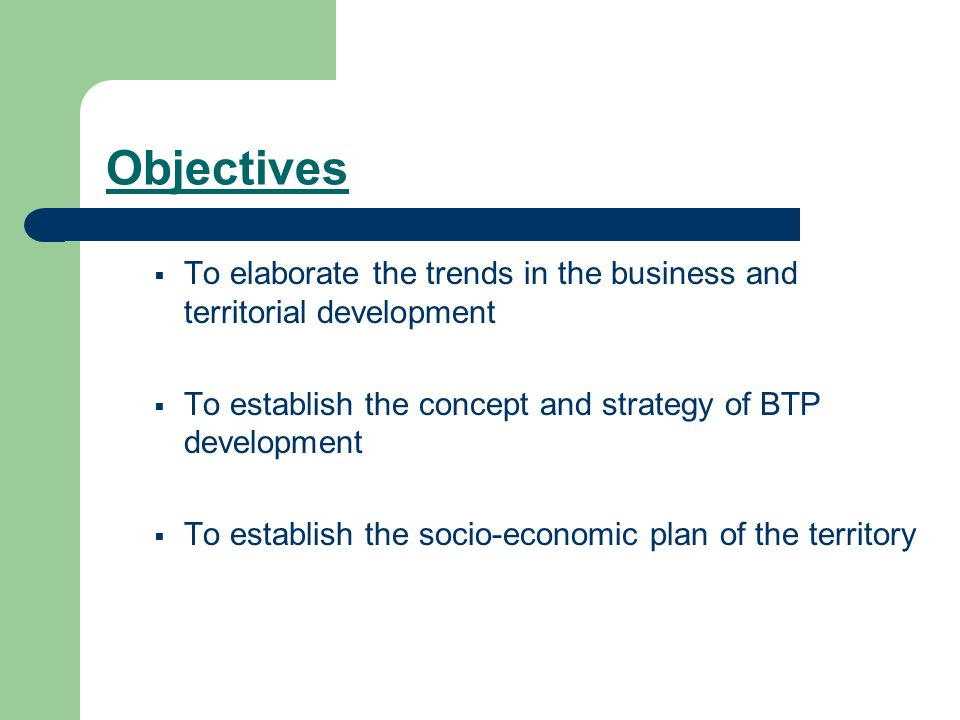 Objectives To elaborate the trends in the business and territorial development To establish the concept and strategy of BTP development To establish the socio-economic plan of the territory