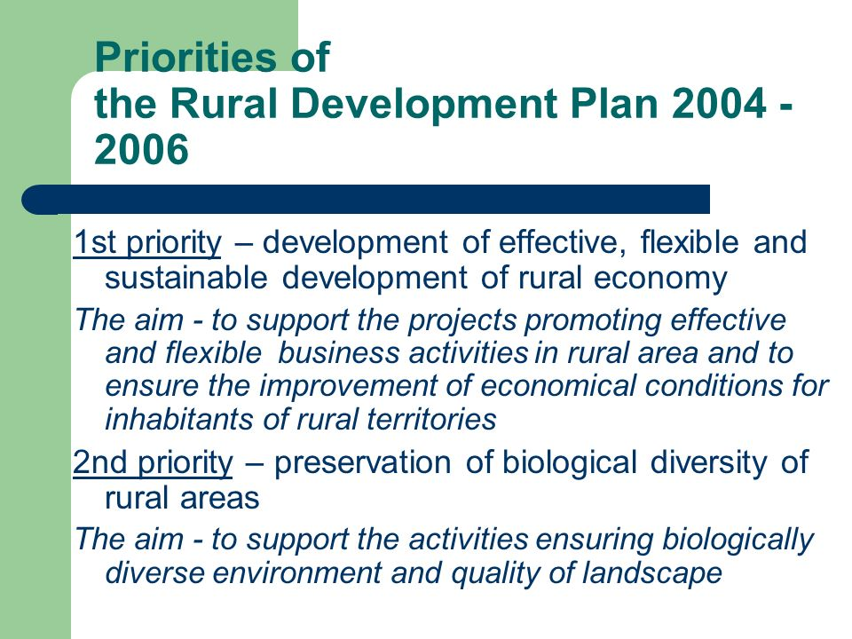 Priorities of the Rural Development Plan st priority – development of effective, flexible and sustainable development of rural economy The aim - to support the projects promoting effective and flexible business activities in rural area and to ensure the improvement of economical conditions for inhabitants of rural territories 2nd priority – preservation of biological diversity of rural areas The aim - to support the activities ensuring biologically diverse environment and quality of landscape