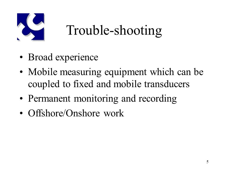 5 Trouble-shooting Broad experience Mobile measuring equipment which can be coupled to fixed and mobile transducers Permanent monitoring and recording Offshore/Onshore work