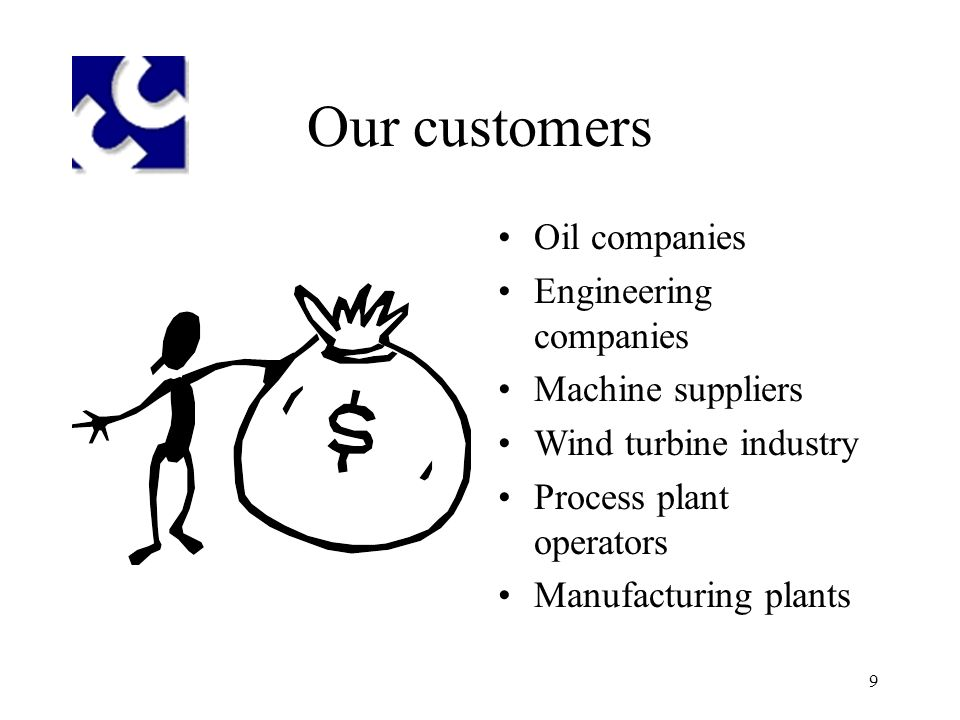 9 Our customers Oil companies Engineering companies Machine suppliers Wind turbine industry Process plant operators Manufacturing plants