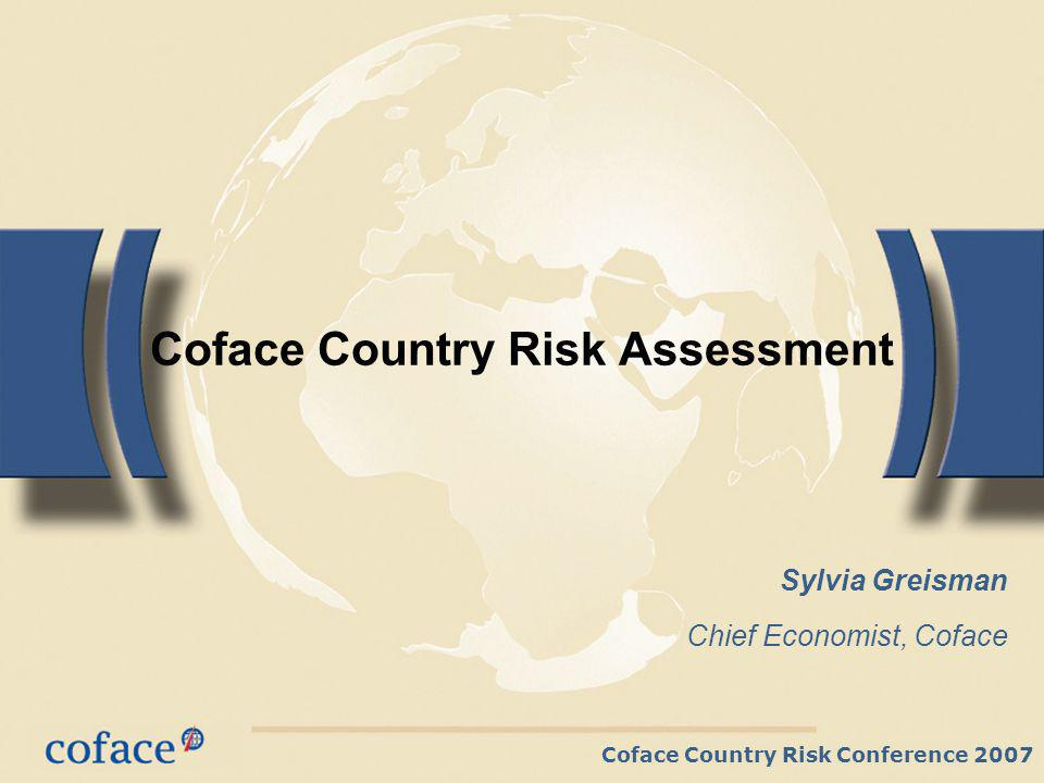 Coface Country Risk Conference 2007 Coface Country Risk Assessment Sylvia Greisman Chief Economist, Coface