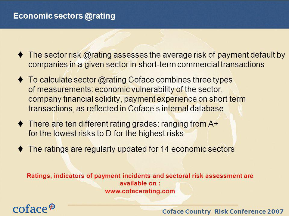 Coface Country Risk Conference 2007 Economic The sector assesses the average risk of payment default by companies in a given sector in short-term commercial transactions To calculate Coface combines three types of measurements: economic vulnerability of the sector, company financial solidity, payment experience on short term transactions, as reflected in Cofaces internal database There are ten different rating grades: ranging from A+ for the lowest risks to D for the highest risks The ratings are regularly updated for 14 economic sectors Ratings, indicators of payment incidents and sectoral risk assessment are available on :