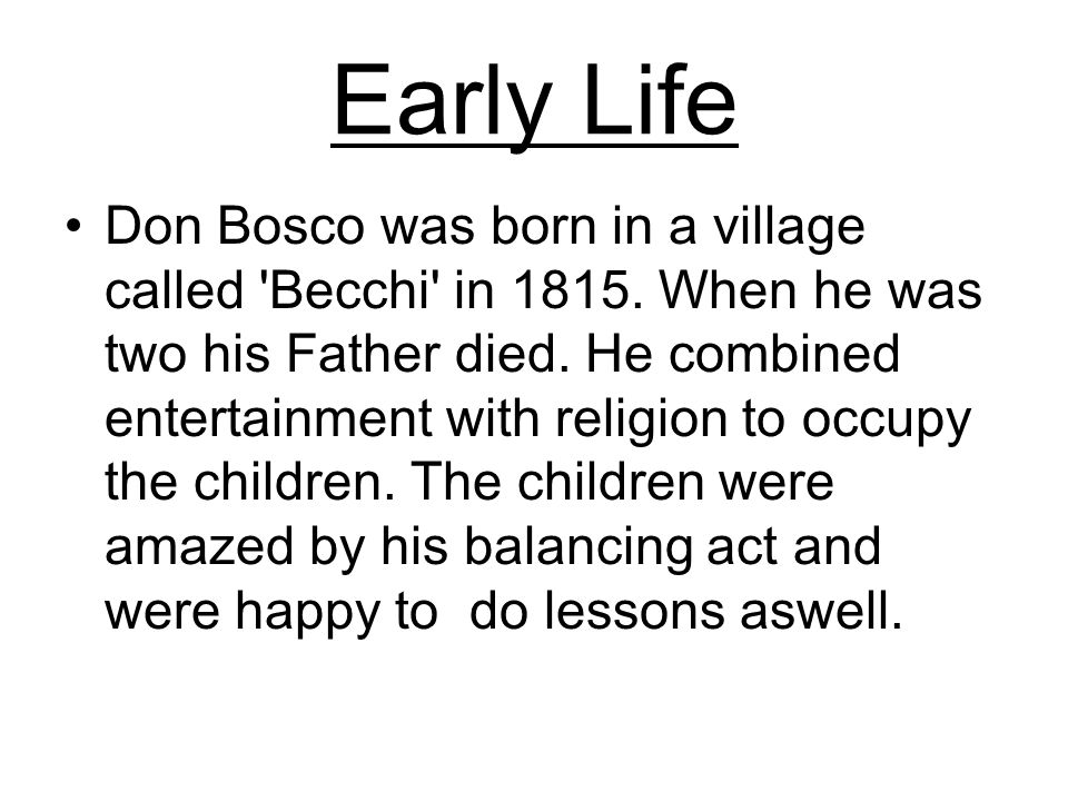 Early Life Don Bosco was born in a village called Becchi in 1815.