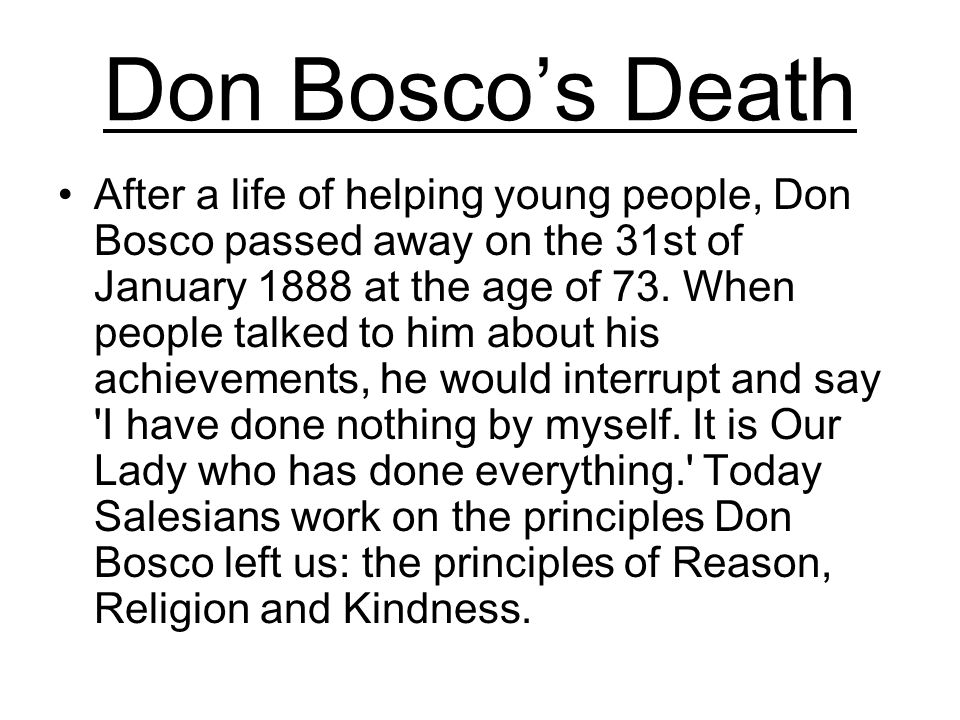 Don Boscos Death After a life of helping young people, Don Bosco passed away on the 31st of January 1888 at the age of 73.