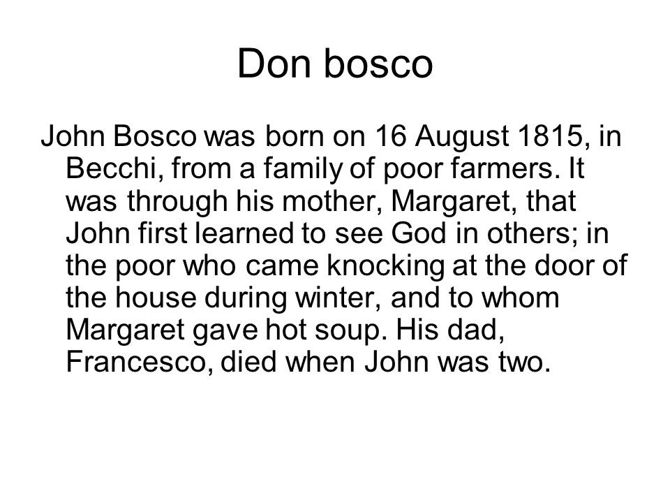Don bosco John Bosco was born on 16 August 1815, in Becchi, from a family of poor farmers.