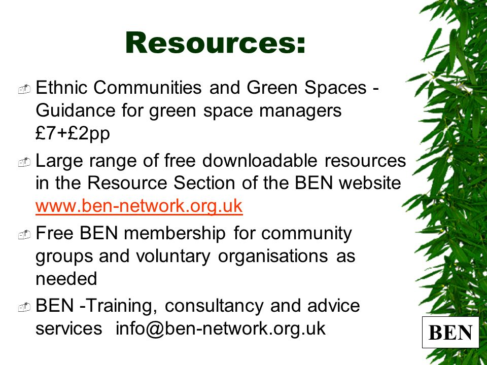 Resources: Ethnic Communities and Green Spaces - Guidance for green space managers £7+£2pp Large range of free downloadable resources in the Resource Section of the BEN website www.ben-network.org.uk www.ben-network.org.uk Free BEN membership for community groups and voluntary organisations as needed BEN -Training, consultancy and advice services info@ben-network.org.uk