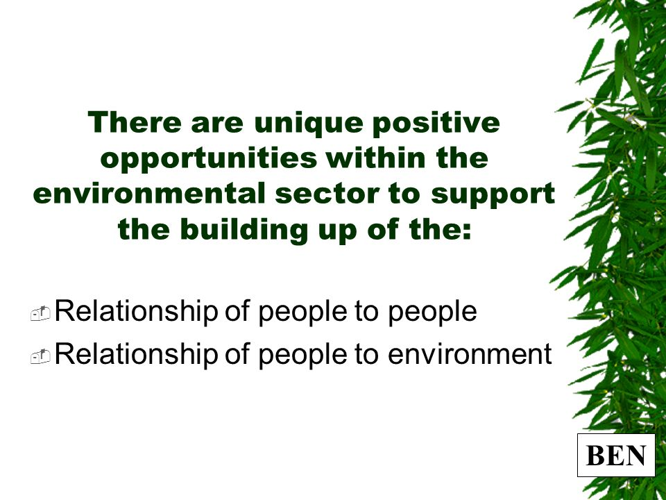BEN There are unique positive opportunities within the environmental sector to support the building up of the: Relationship of people to people Relationship of people to environment