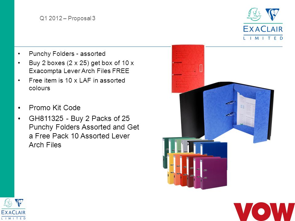Q – Proposal 3 Punchy Folders - assorted Buy 2 boxes (2 x 25) get box of 10 x Exacompta Lever Arch Files FREE Free item is 10 x LAF in assorted colours Promo Kit Code GH Buy 2 Packs of 25 Punchy Folders Assorted and Get a Free Pack 10 Assorted Lever Arch Files