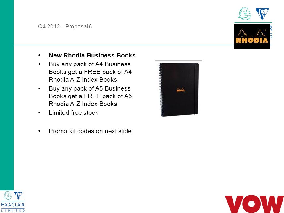 Q – Proposal 6 New Rhodia Business Books Buy any pack of A4 Business Books get a FREE pack of A4 Rhodia A-Z Index Books Buy any pack of A5 Business Books get a FREE pack of A5 Rhodia A-Z Index Books Limited free stock Promo kit codes on next slide