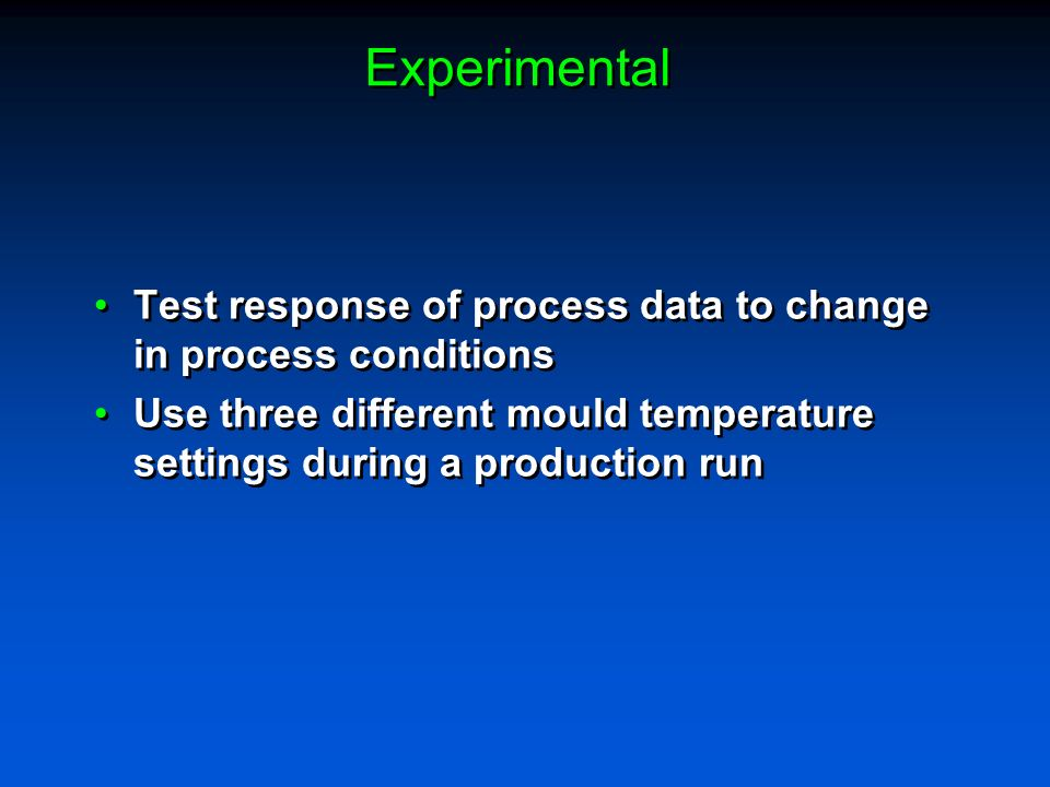 Experimental Test response of process data to change in process conditions Use three different mould temperature settings during a production run Test response of process data to change in process conditions Use three different mould temperature settings during a production run