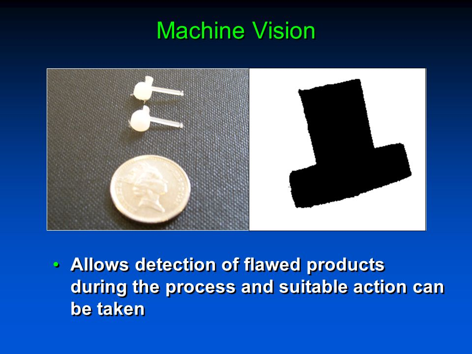 Machine Vision Allows detection of flawed products during the process and suitable action can be taken