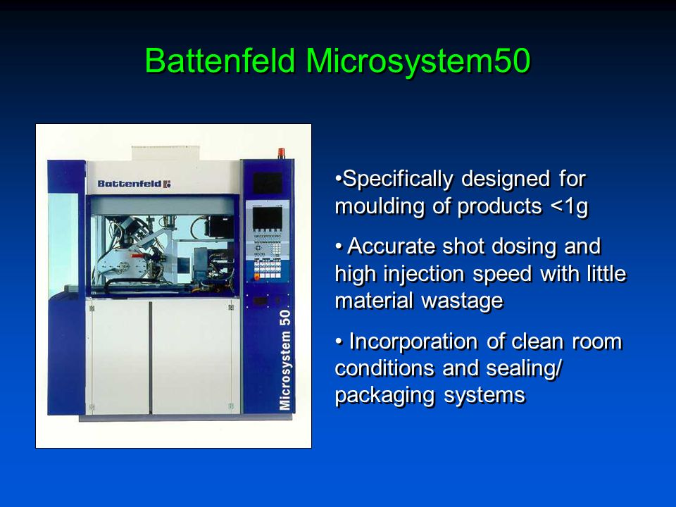 Battenfeld Microsystem50 Specifically designed for moulding of products <1g Accurate shot dosing and high injection speed with little material wastage Incorporation of clean room conditions and sealing/ packaging systems Specifically designed for moulding of products <1g Accurate shot dosing and high injection speed with little material wastage Incorporation of clean room conditions and sealing/ packaging systems