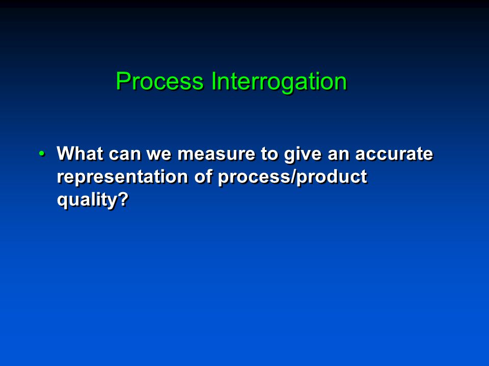 Process Interrogation What can we measure to give an accurate representation of process/product quality