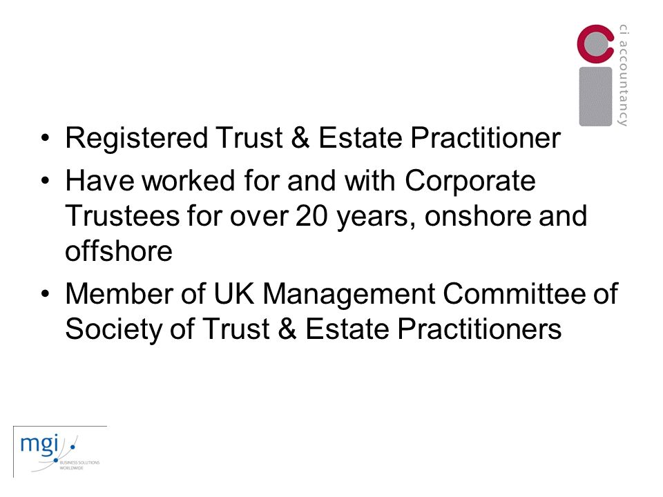 Registered Trust & Estate Practitioner Have worked for and with Corporate Trustees for over 20 years, onshore and offshore Member of UK Management Committee of Society of Trust & Estate Practitioners
