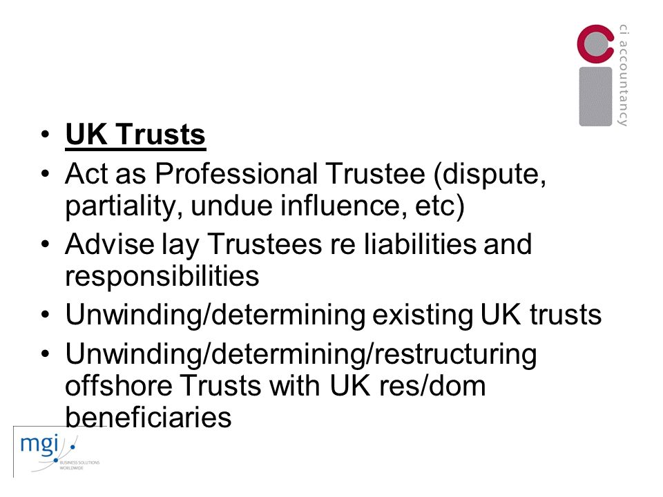 UK Trusts Act as Professional Trustee (dispute, partiality, undue influence, etc) Advise lay Trustees re liabilities and responsibilities Unwinding/determining existing UK trusts Unwinding/determining/restructuring offshore Trusts with UK res/dom beneficiaries