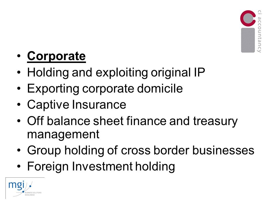 Corporate Holding and exploiting original IP Exporting corporate domicile Captive Insurance Off balance sheet finance and treasury management Group holding of cross border businesses Foreign Investment holding