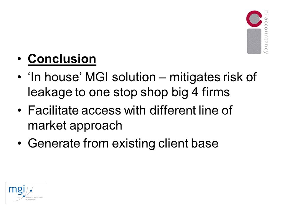 Conclusion In house MGI solution – mitigates risk of leakage to one stop shop big 4 firms Facilitate access with different line of market approach Generate from existing client base
