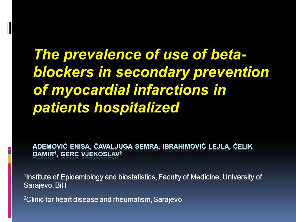 The prevalence of use of beta- blockers in secondary prevention of myocardial infarctions in patients hospitalized 1 Institute of Epidemiology and biostatistics, Faculty of Medicine, University of Sarajevo, BiH 2 Clinic for heart disease and rheumatism, Sarajevo