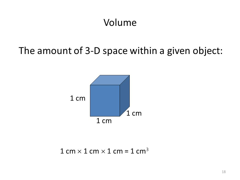 Volume The amount of 3-D space within a given object: 1cm 1 cm 1 cm 1 cm = 1 cm 3 1 cm 18