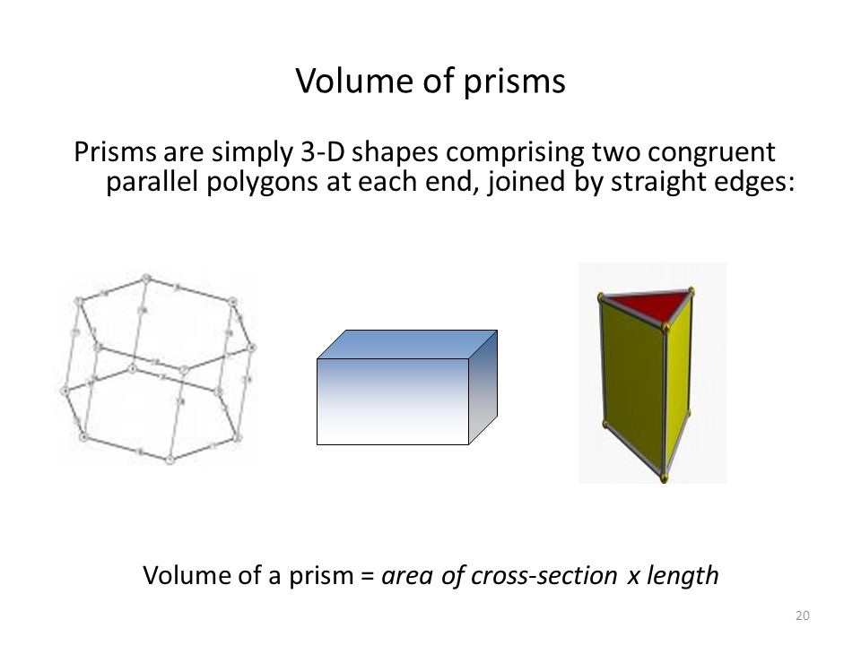 Volume of prisms Prisms are simply 3-D shapes comprising two congruent parallel polygons at each end, joined by straight edges: Volume of a prism = area of cross-section x length 20