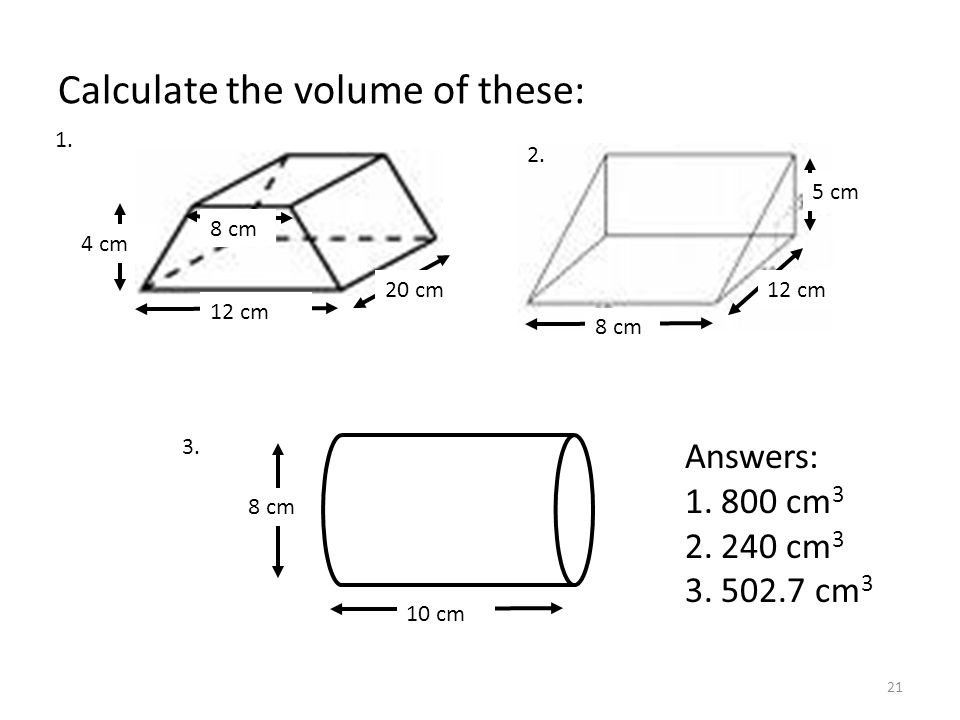 Calculate the volume of these: 8 cm 20 cm 10 cm 4 cm 12 cm 8 cm 12 cm 5 cm Answers: cm cm cm 3 1.