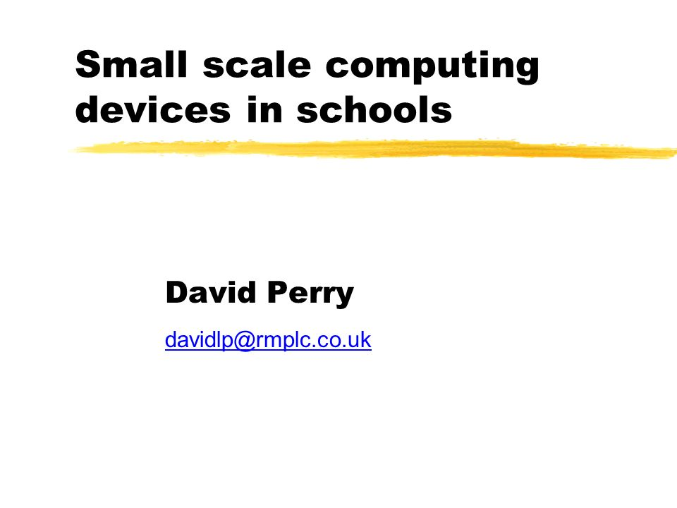 Small scale computing devices in schools David Perry davidlp@rmplc.co.uk