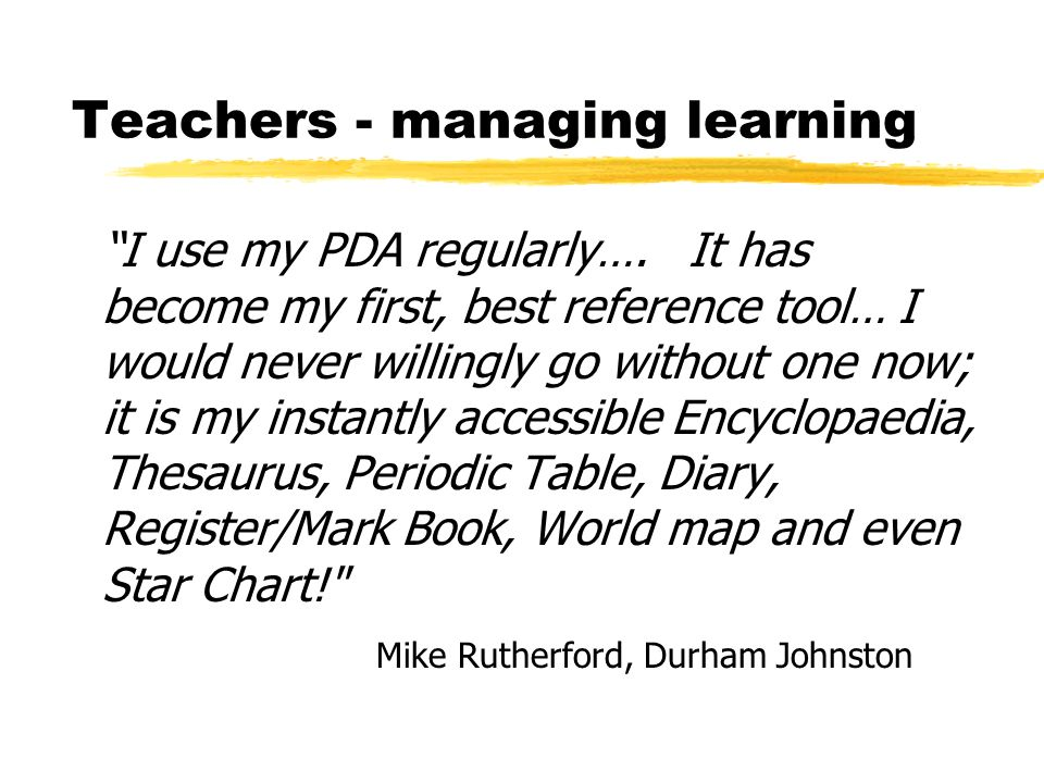 Teachers - managing learning I use my PDA regularly….