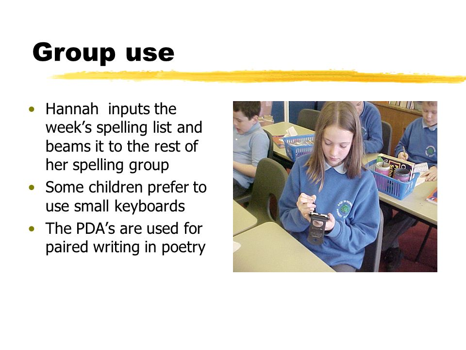 Group use Hannah inputs the weeks spelling list and beams it to the rest of her spelling group Some children prefer to use small keyboards The PDAs are used for paired writing in poetry