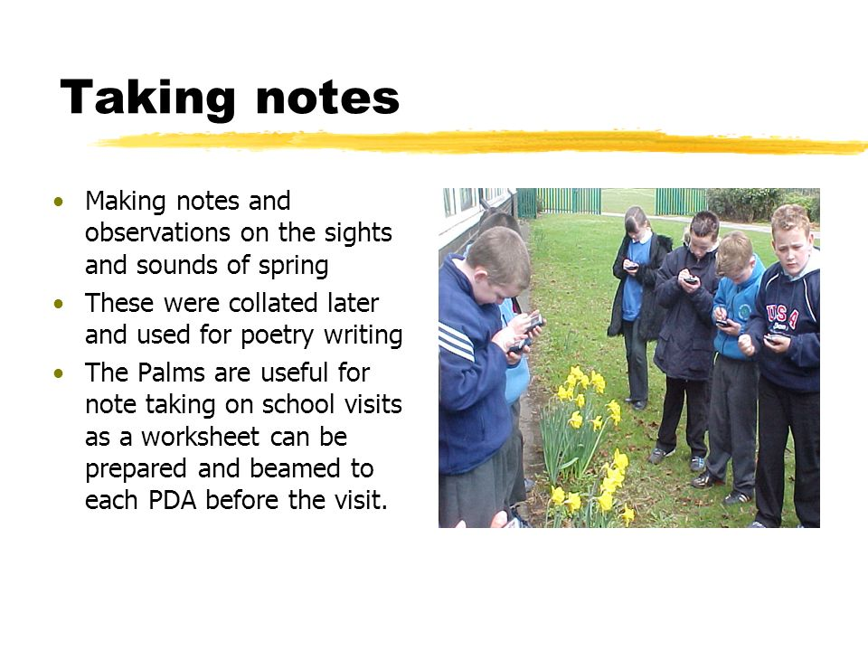 Taking notes Making notes and observations on the sights and sounds of spring These were collated later and used for poetry writing The Palms are useful for note taking on school visits as a worksheet can be prepared and beamed to each PDA before the visit.