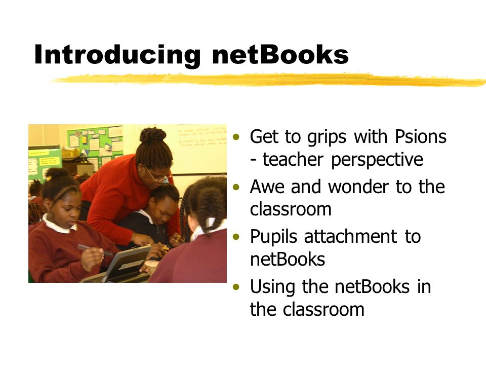 Introducing netBooks Get to grips with Psions - teacher perspective Awe and wonder to the classroom Pupils attachment to netBooks Using the netBooks in the classroom