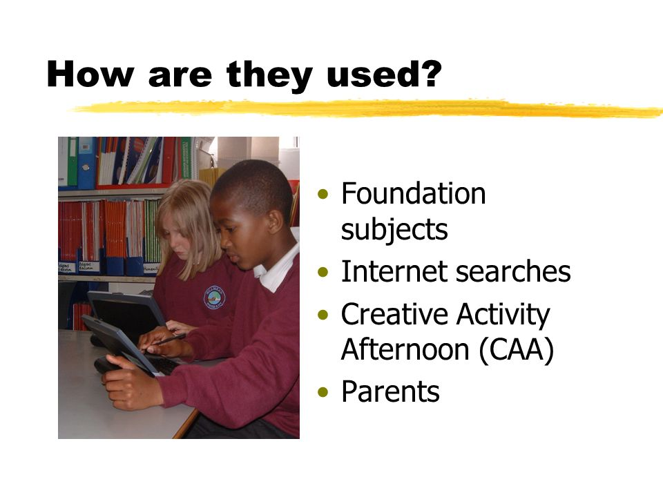 How are they used Foundation subjects Internet searches Creative Activity Afternoon (CAA) Parents