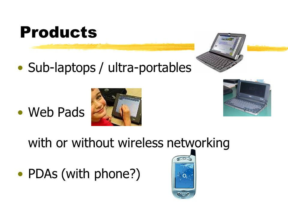 Products Sub-laptops / ultra-portables Web Pads with or without wireless networking PDAs (with phone )