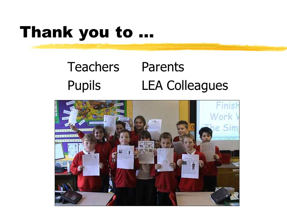 Thank you to … Teachers Pupils Parents LEA Colleagues
