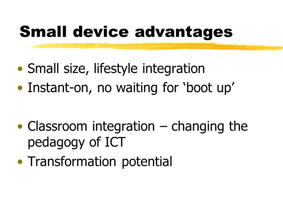 Small device advantages Small size, lifestyle integration Instant-on, no waiting for boot up Classroom integration – changing the pedagogy of ICT Transformation potential