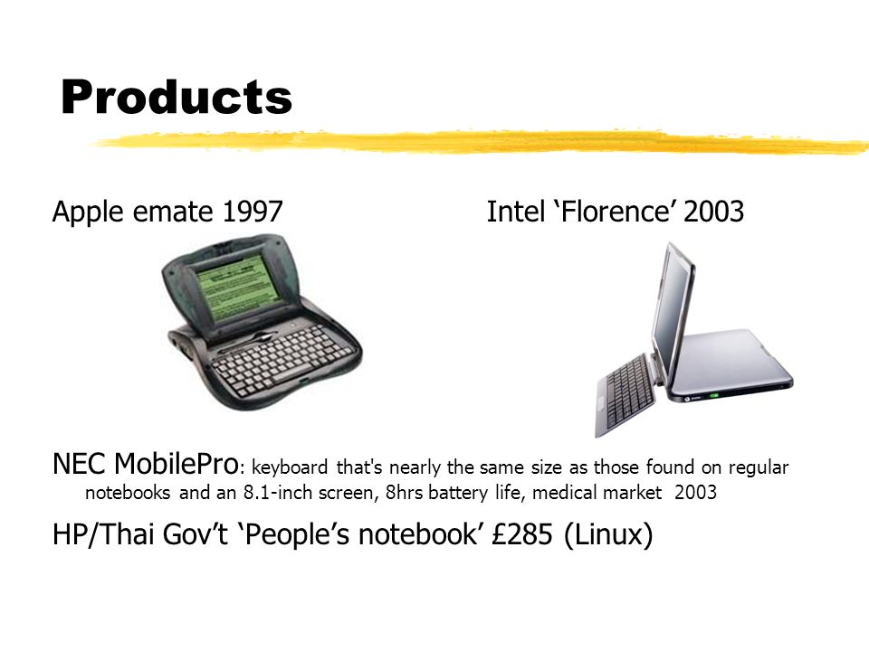 Products Apple emate 1997Intel Florence 2003 NEC MobilePro : keyboard that s nearly the same size as those found on regular notebooks and an 8.1-inch screen, 8hrs battery life, medical market 2003 HP/Thai Govt Peoples notebook £285 (Linux)