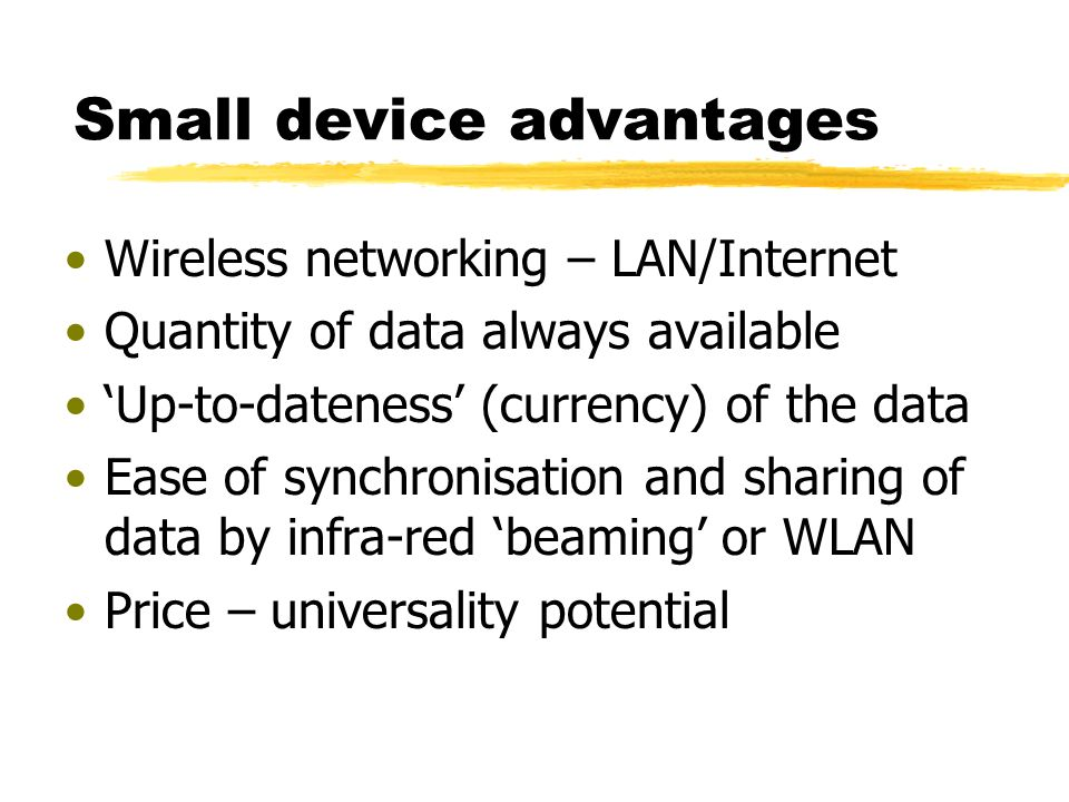 Small device advantages Wireless networking – LAN/Internet Quantity of data always available Up-to-dateness (currency) of the data Ease of synchronisation and sharing of data by infra-red beaming or WLAN Price – universality potential