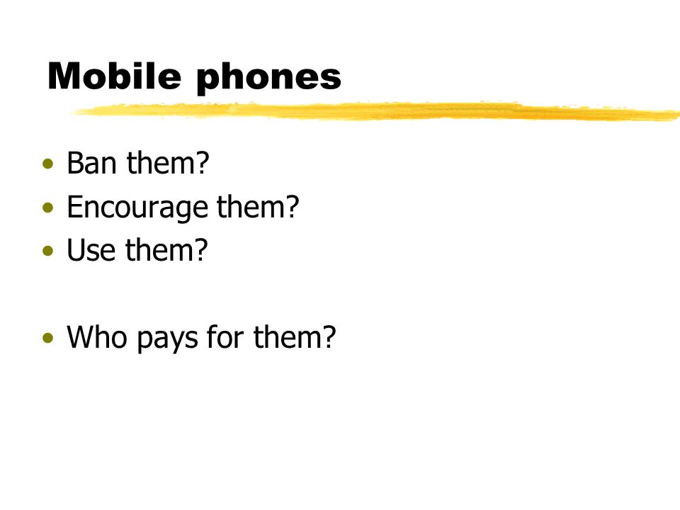 Mobile phones Ban them Encourage them Use them Who pays for them