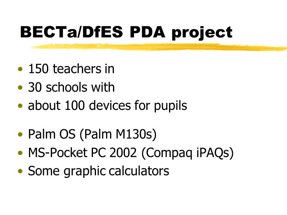 BECTa/DfES PDA project 150 teachers in 30 schools with about 100 devices for pupils Palm OS (Palm M130s) MS-Pocket PC 2002 (Compaq iPAQs) Some graphic calculators