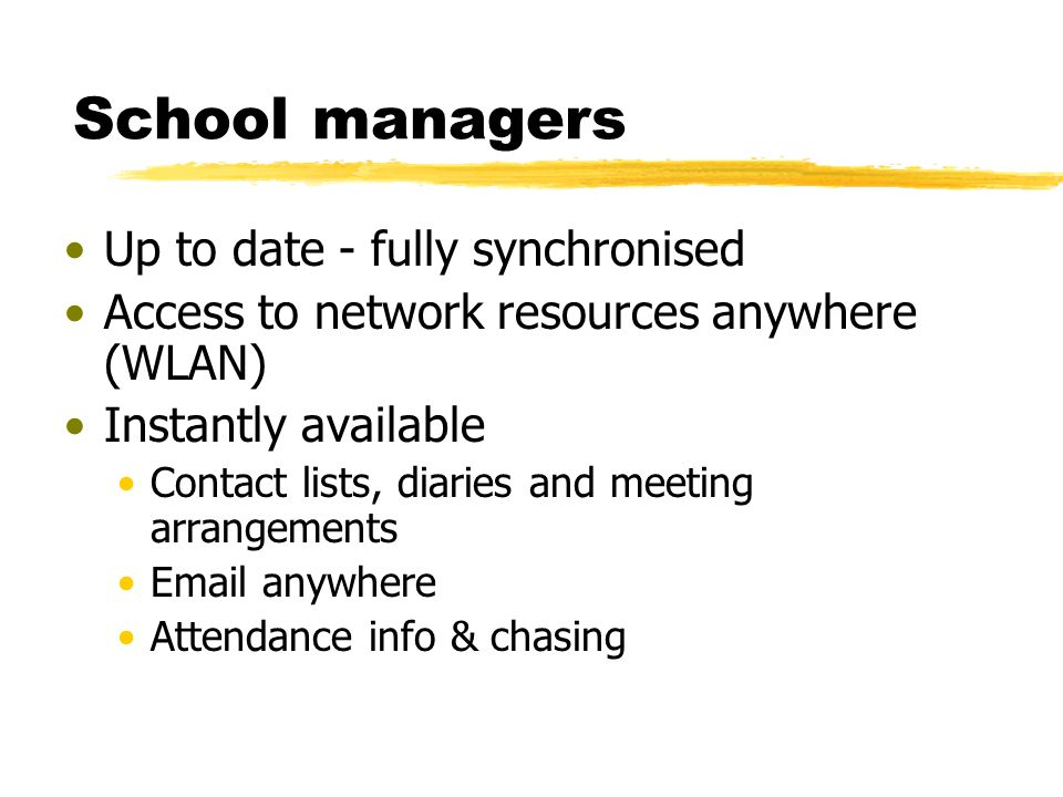 School managers Up to date - fully synchronised Access to network resources anywhere (WLAN) Instantly available Contact lists, diaries and meeting arrangements Email anywhere Attendance info & chasing