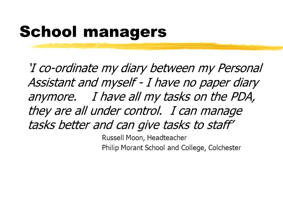 School managers I co-ordinate my diary between my Personal Assistant and myself - I have no paper diary anymore.