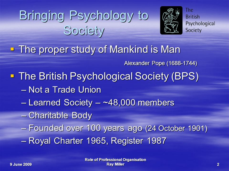 9 June 2009 Role of Professional Organisation Ray Miller2 Bringing Psychology to Society The proper study of Mankind is Man Alexander Pope ( ) The proper study of Mankind is Man Alexander Pope ( ) The British Psychological Society (BPS) The British Psychological Society (BPS) –Not a Trade Union –Learned Society – ~48,000 members –Charitable Body –Founded over 100 years ago (24 October 1901) –Royal Charter 1965, Register 1987