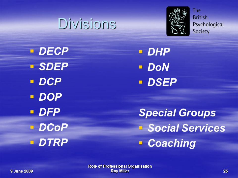 9 June 2009 Role of Professional Organisation Ray Miller25 Divisions DECP SDEP DCP DOP DFP DCoP DTRP DHP DoN DSEP Special Groups Social Services Coaching